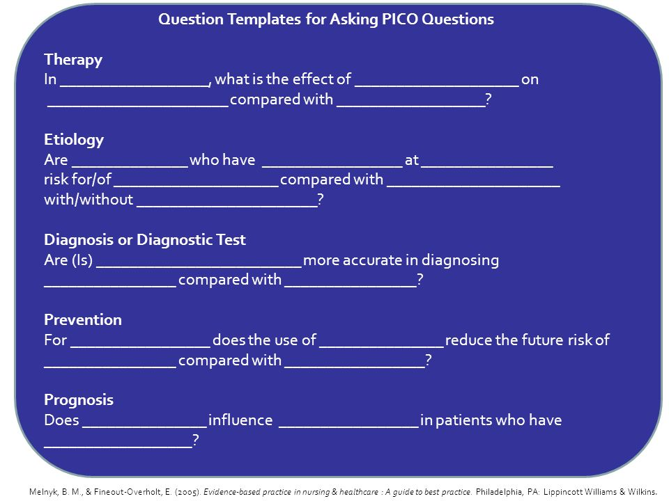 Question Templates for Asking PICO Questions Therapy In __________________, what is the effect of ____________________ on ______________________ compared with __________________ Etiology Are ______________ who have _________________ at ________________ risk for/of ____________________ compared with _____________________ with/without ______________________ Diagnosis or Diagnostic Test Are (Is) _________________________ more accurate in diagnosing ________________ compared with ________________ Prevention For _________________ does the use of _______________ reduce the future risk of ________________ compared with _________________ Prognosis Does _______________ influence _________________ in patients who have __________________