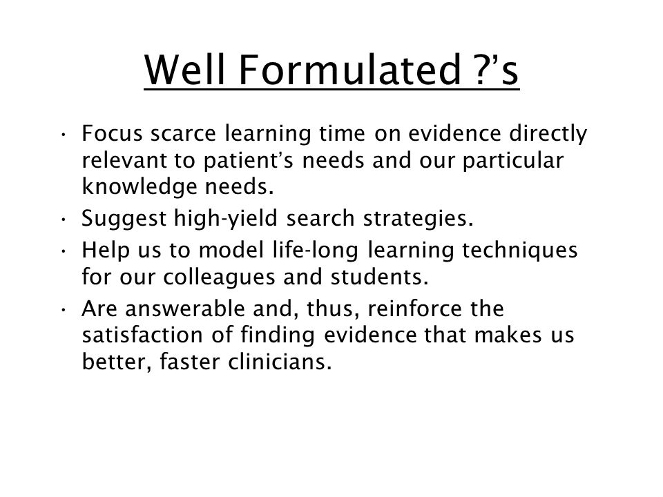 Well Formulated 's Focus scarce learning time on evidence directly relevant to patient's needs and our particular knowledge needs.