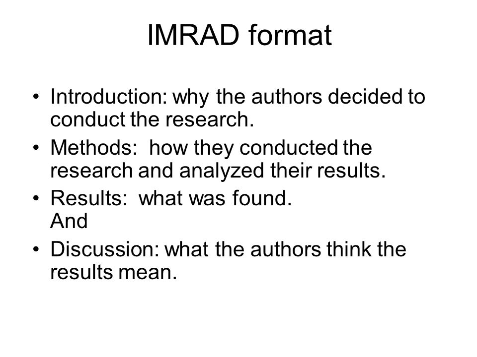 IMRAD format Introduction: why the authors decided to conduct the research. Methods: how they conducted the research and analyzed their results.