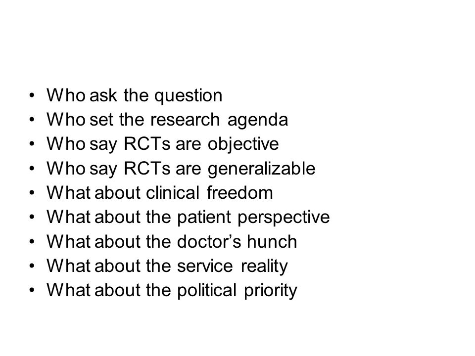 Who ask the question Who set the research agenda. Who say RCTs are objective. Who say RCTs are generalizable.