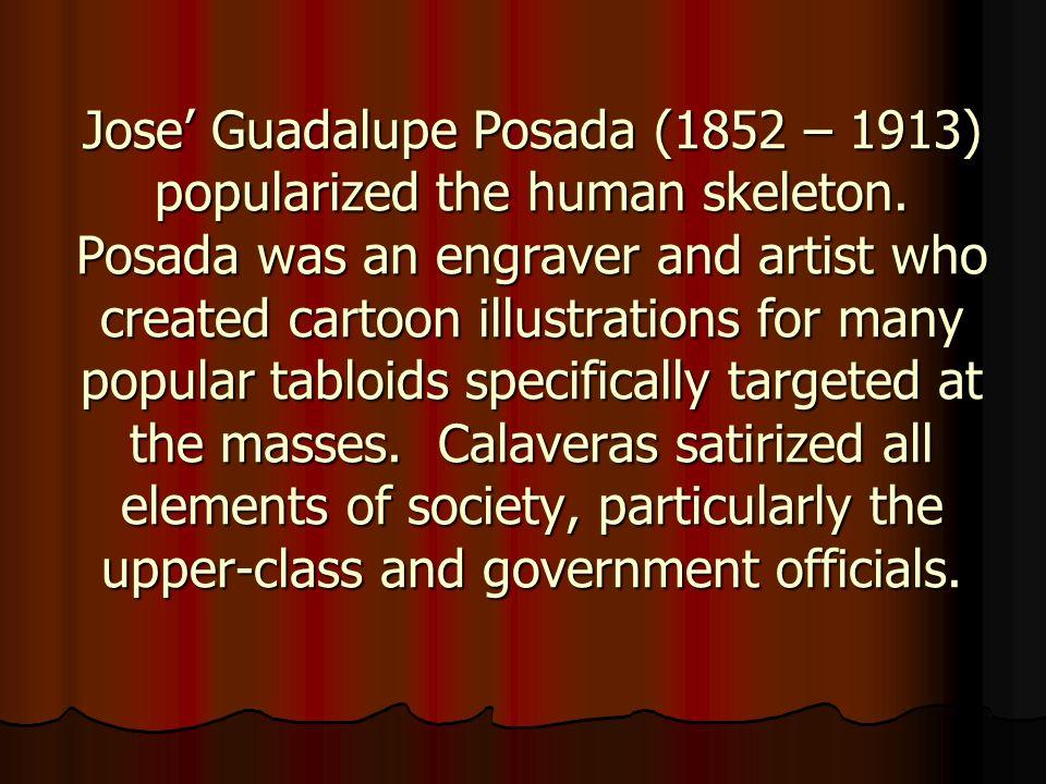 Jose' Guadalupe Posada (1852 – 1913) popularized the human skeleton