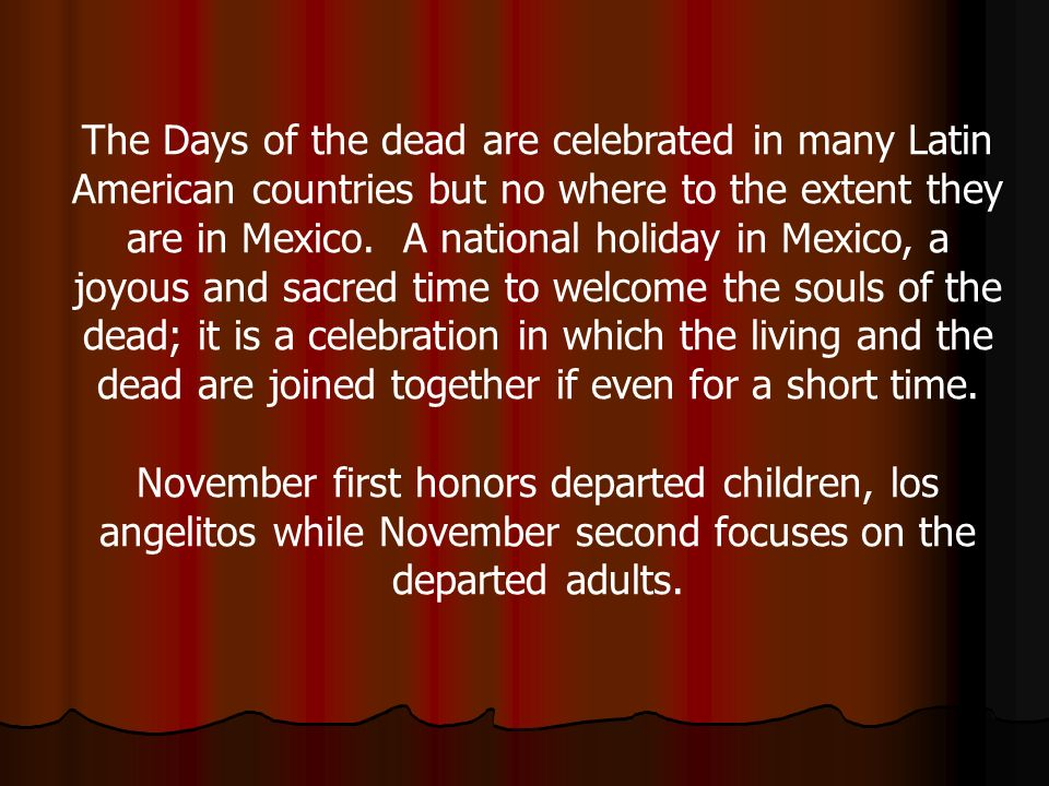 The Days of the dead are celebrated in many Latin American countries but no where to the extent they are in Mexico. A national holiday in Mexico, a joyous and sacred time to welcome the souls of the dead; it is a celebration in which the living and the dead are joined together if even for a short time.