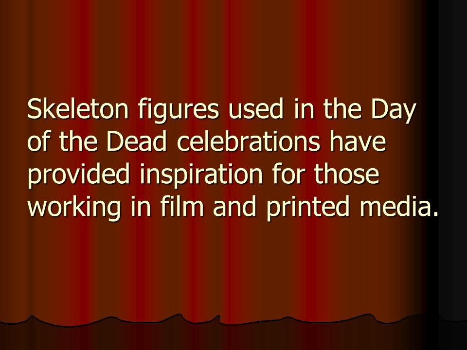 Skeleton figures used in the Day of the Dead celebrations have provided inspiration for those working in film and printed media.
