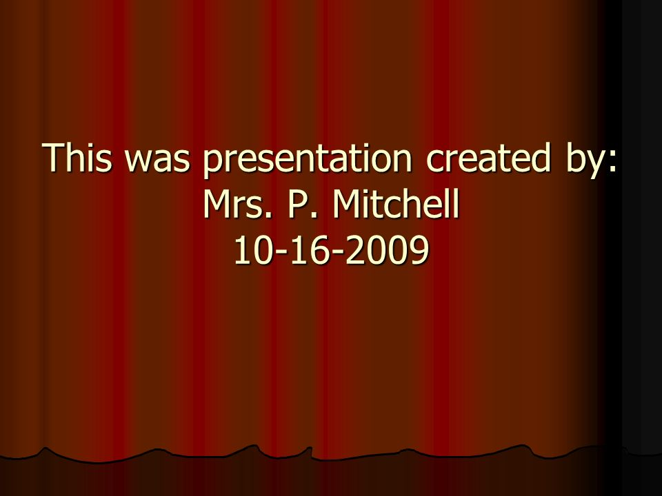 This was presentation created by: Mrs. P. Mitchell 10-16-2009