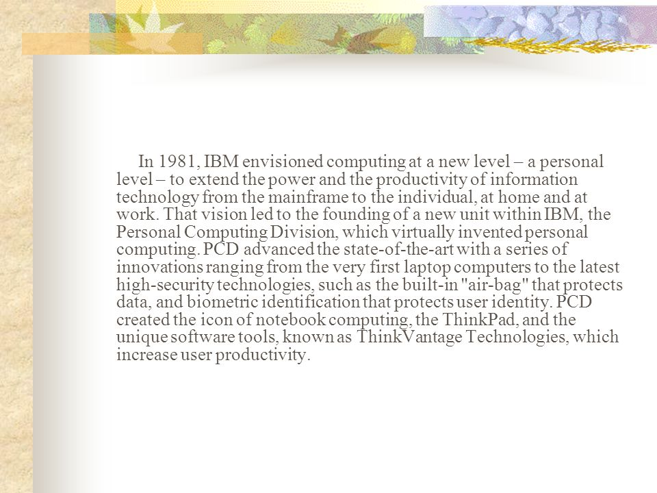 In 1981, IBM envisioned computing at a new level – a personal level – to extend the power and the productivity of information technology from the mainframe to the individual, at home and at work.