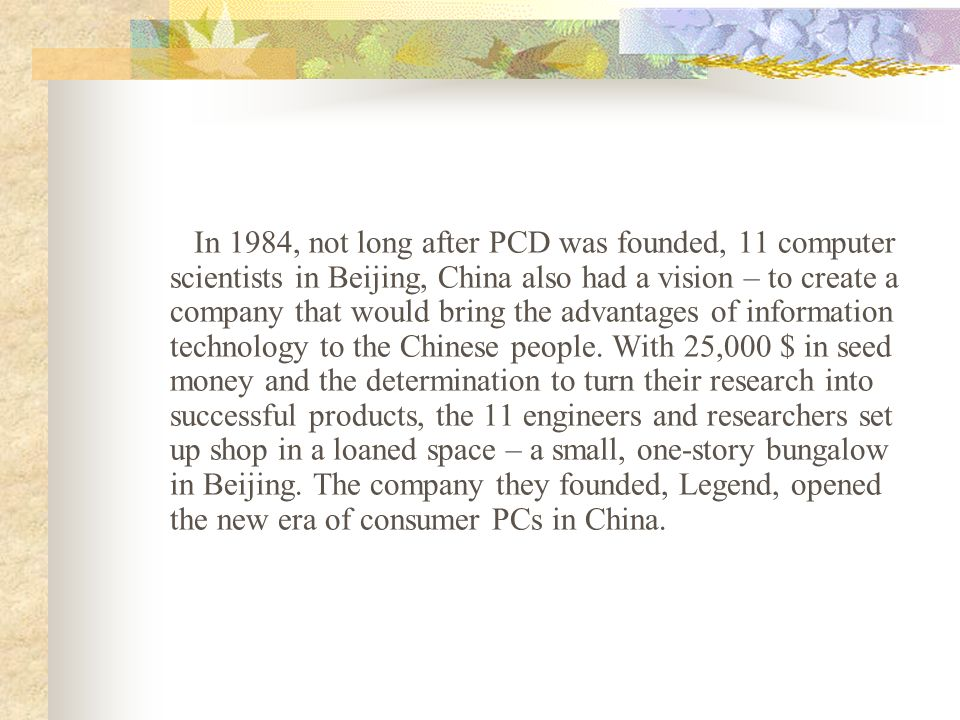 In 1984, not long after PCD was founded, 11 computer scientists in Beijing, China also had a vision – to create a company that would bring the advantages of information technology to the Chinese people.