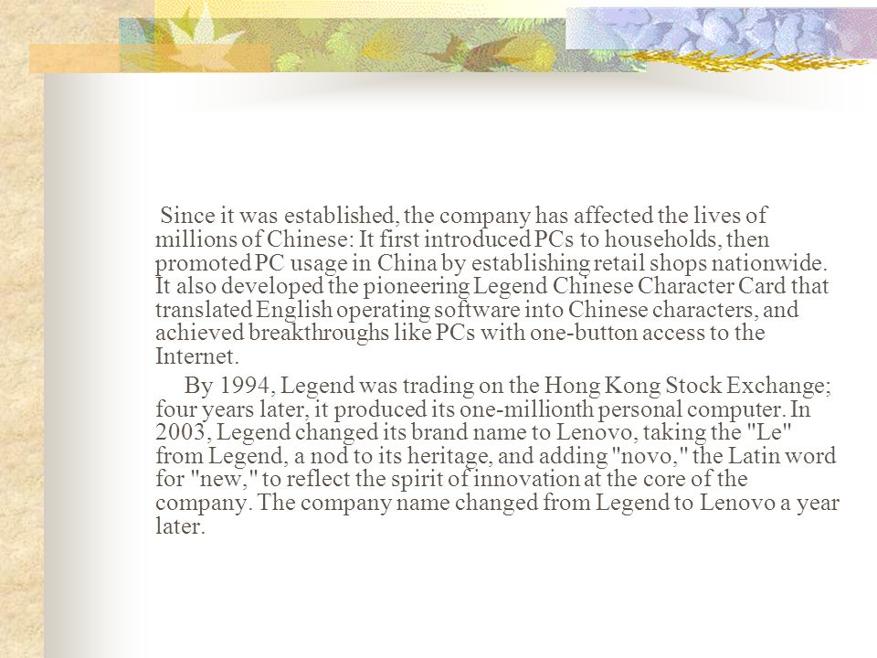 Since it was established, the company has affected the lives of millions of Chinese: It first introduced PCs to households, then promoted PC usage in China by establishing retail shops nationwide. It also developed the pioneering Legend Chinese Character Card that translated English operating software into Chinese characters, and achieved breakthroughs like PCs with one-button access to the Internet.