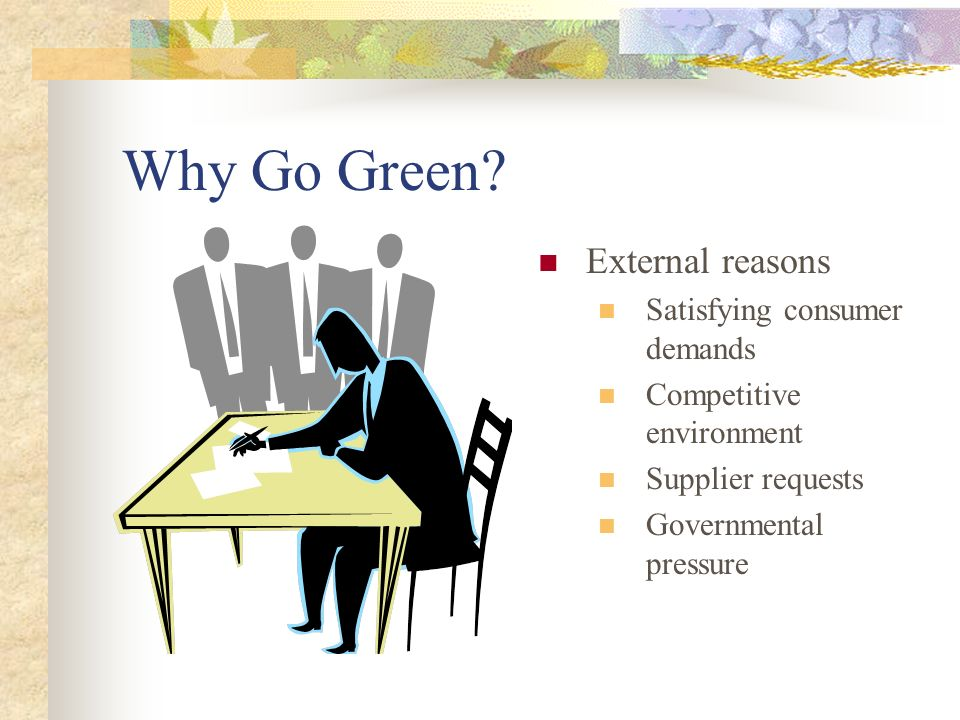 Why Go Green External reasons Satisfying consumer demands