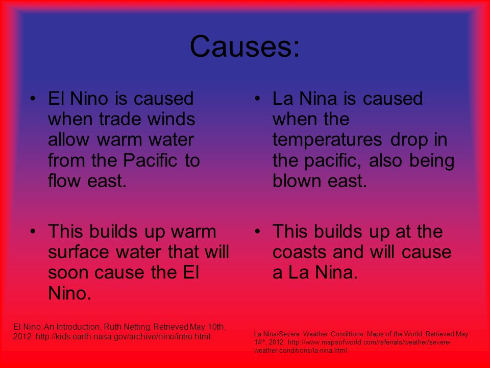 Causes: El Nino is caused when trade winds allow warm water from the Pacific to flow east.