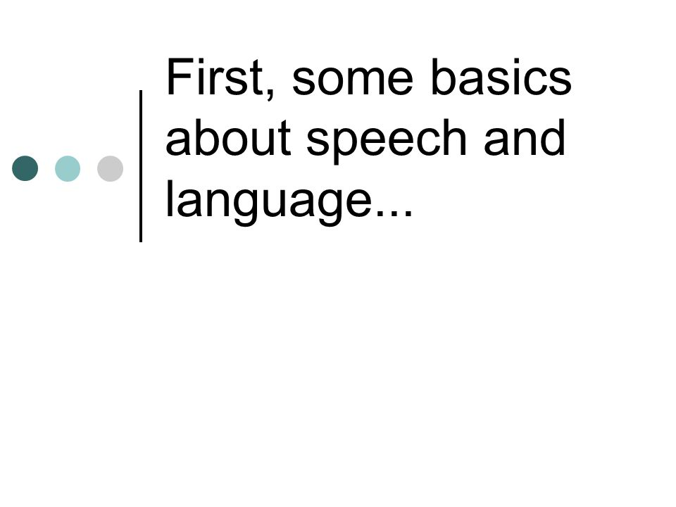 First, some basics about speech and language...