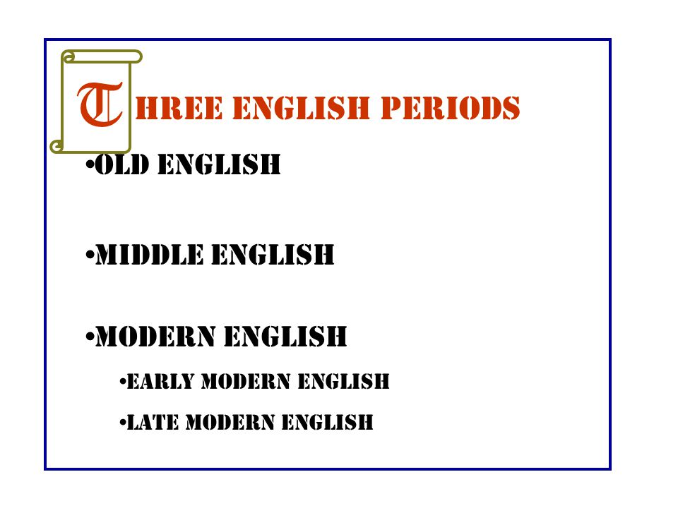 T hree English Periods Old English Middle English Modern English