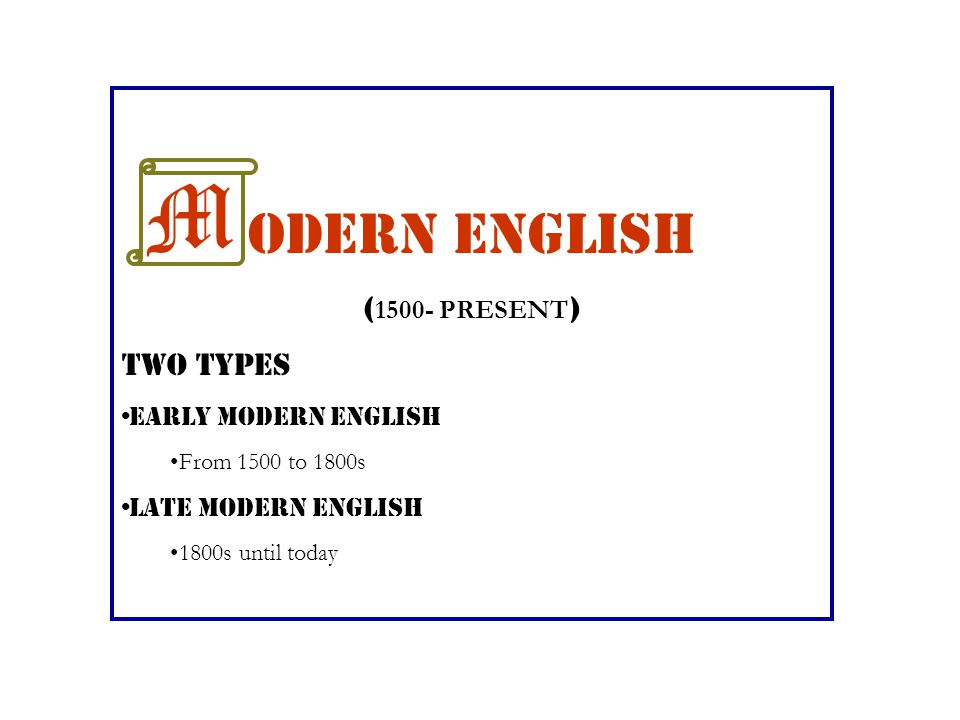 M odern English (1500- PRESENT) TWO TYPES Early Modern English