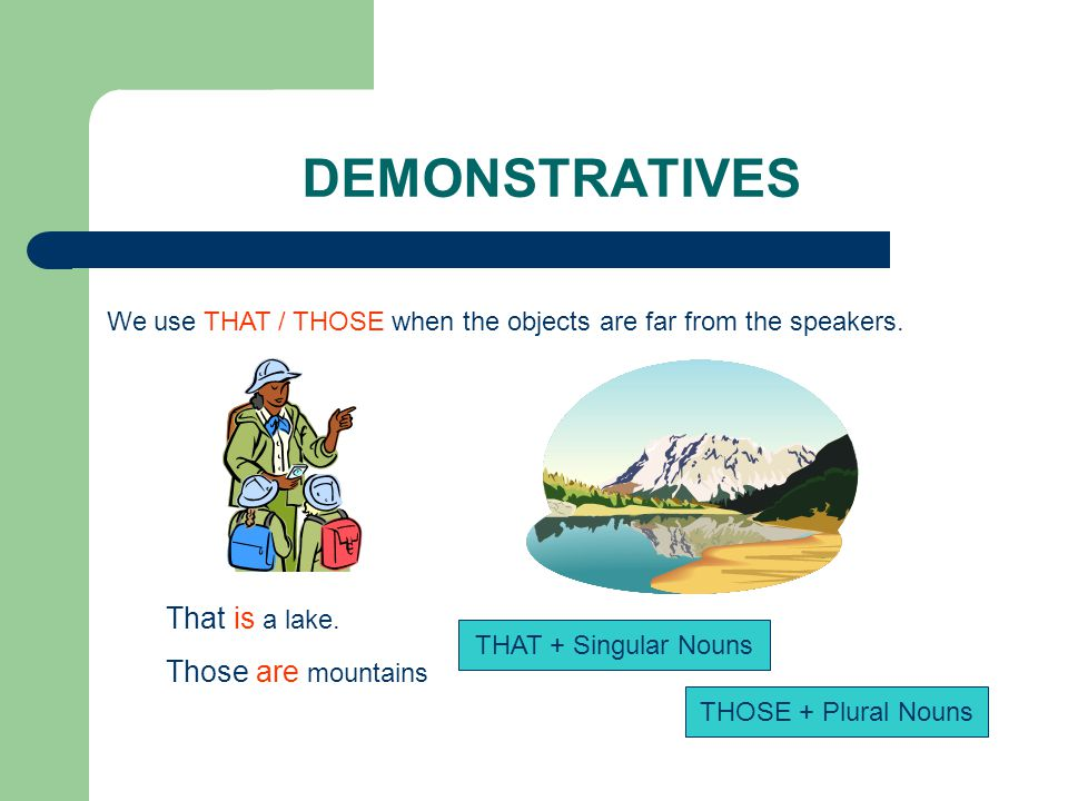 DEMONSTRATIVES That is a lake. Those are mountains