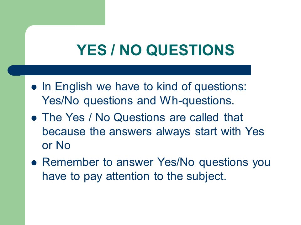 YES / NO QUESTIONS In English we have to kind of questions: Yes/No questions and Wh-questions.