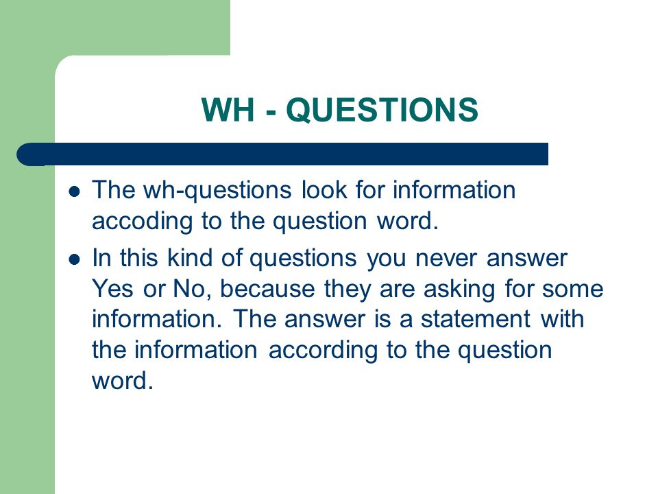 WH - QUESTIONS The wh-questions look for information accoding to the question word.