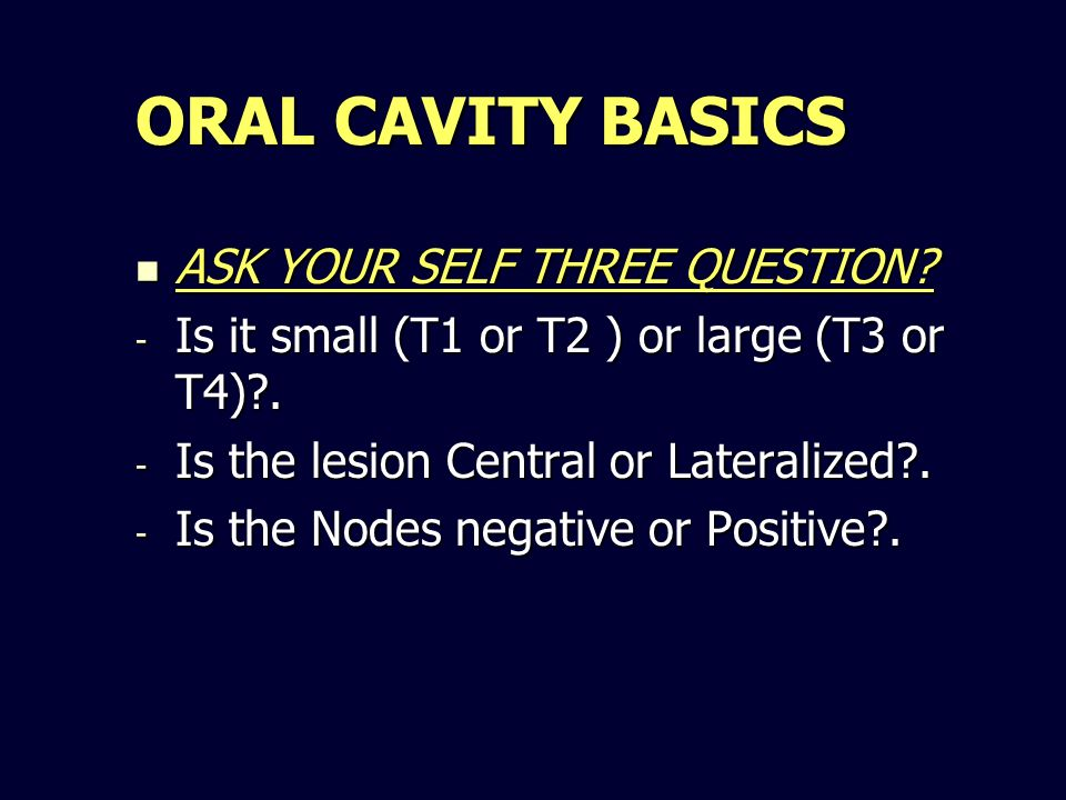 ORAL CAVITY BASICS ASK YOUR SELF THREE QUESTION