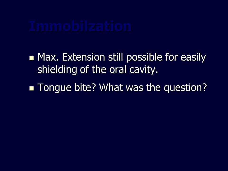 Immobilzation Max. Extension still possible for easily shielding of the oral cavity. Tongue bite What was the question