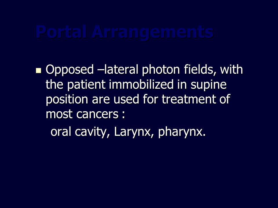 Portal Arrangements Opposed –lateral photon fields, with the patient immobilized in supine position are used for treatment of most cancers :