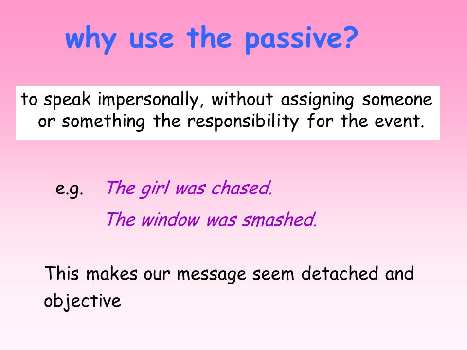 Unit 11 why use the passive to speak impersonally, without assigning someone or something the responsibility for the event.