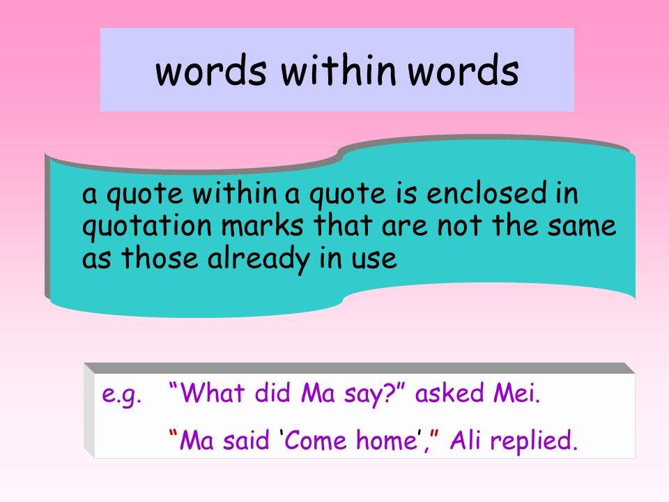 words within words a quote within a quote is enclosed in quotation marks that are not the same. as those already in use.