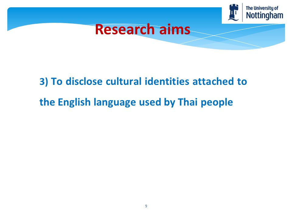 Research aims 3) To disclose cultural identities attached to the English language used by Thai people.