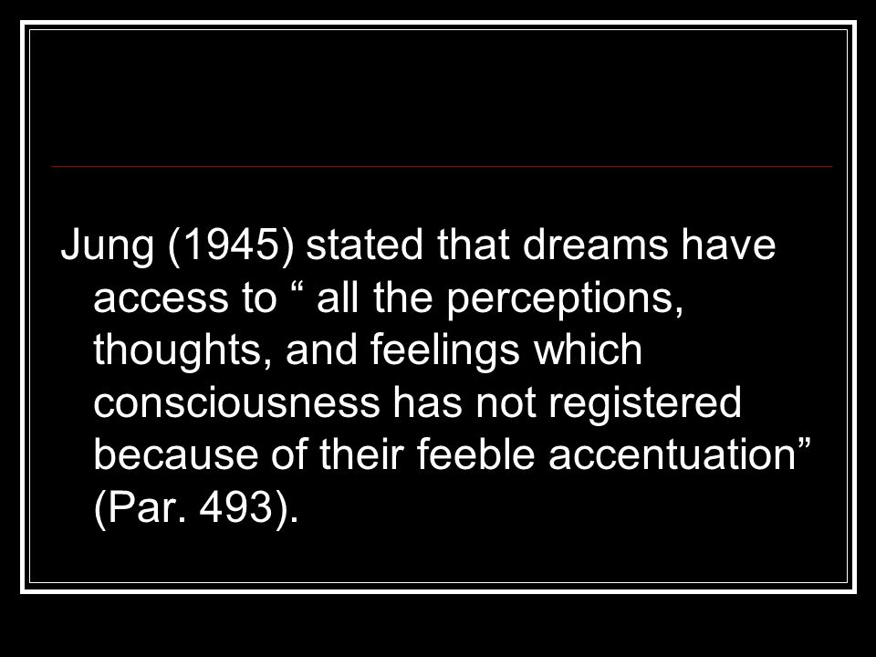 Jung (1945) stated that dreams have access to all the perceptions, thoughts, and feelings which consciousness has not registered because of their feeble accentuation (Par.