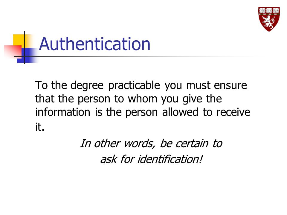 Authentication To the degree practicable you must ensure that the person to whom you give the information is the person allowed to receive it.