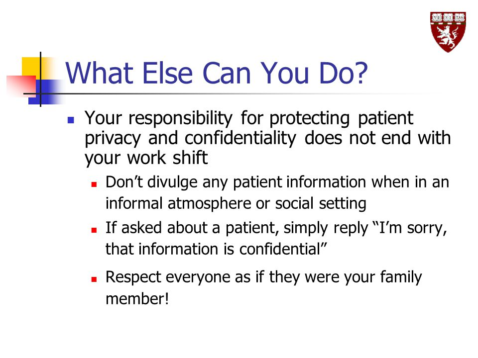 What Else Can You Do Your responsibility for protecting patient privacy and confidentiality does not end with your work shift.