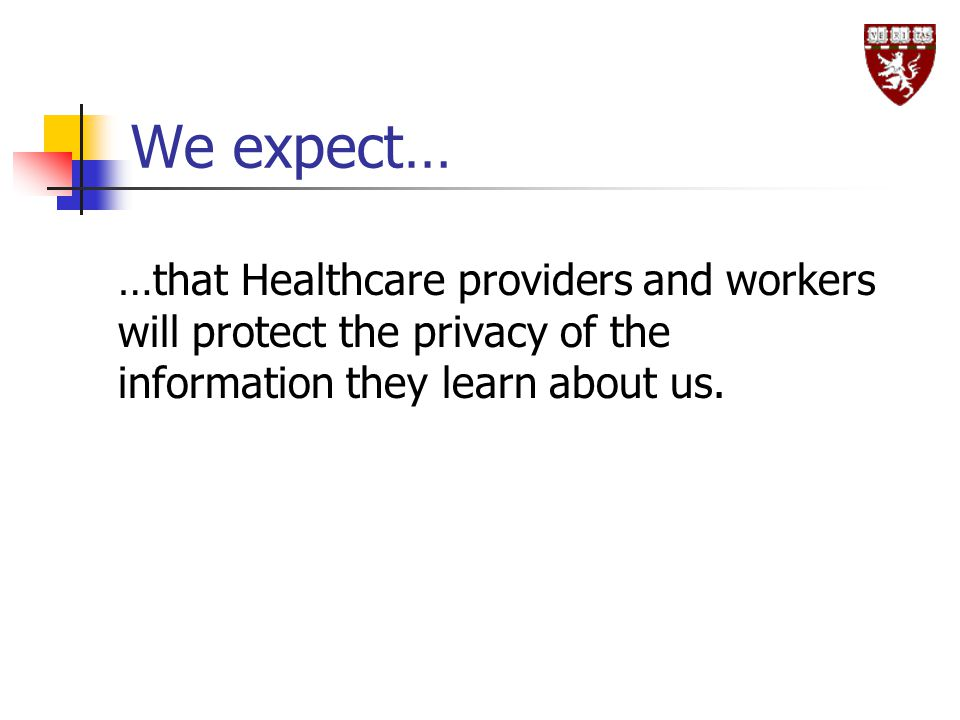 We expect… …that Healthcare providers and workers will protect the privacy of the information they learn about us.
