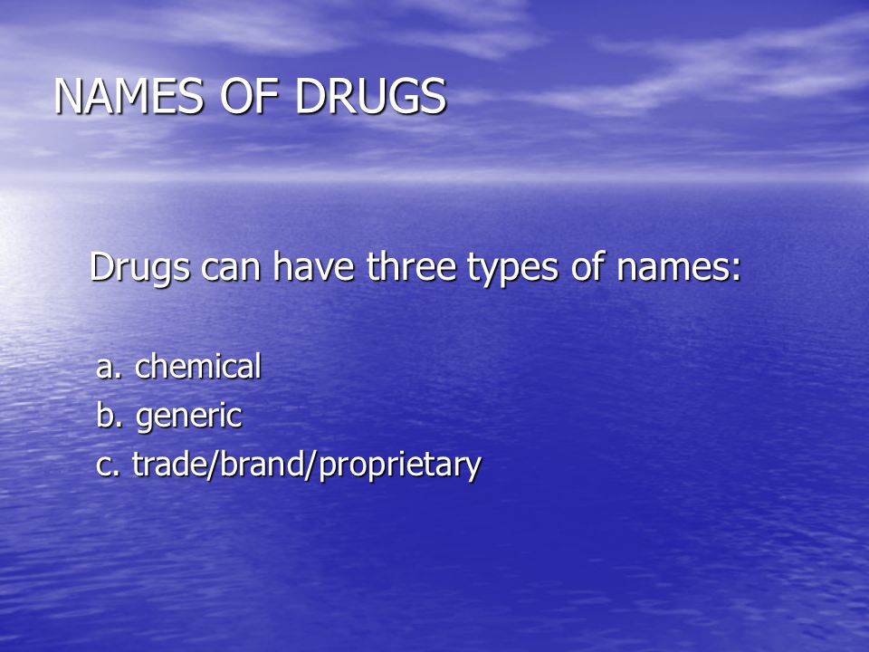 NAMES OF DRUGS Drugs can have three types of names: a. chemical