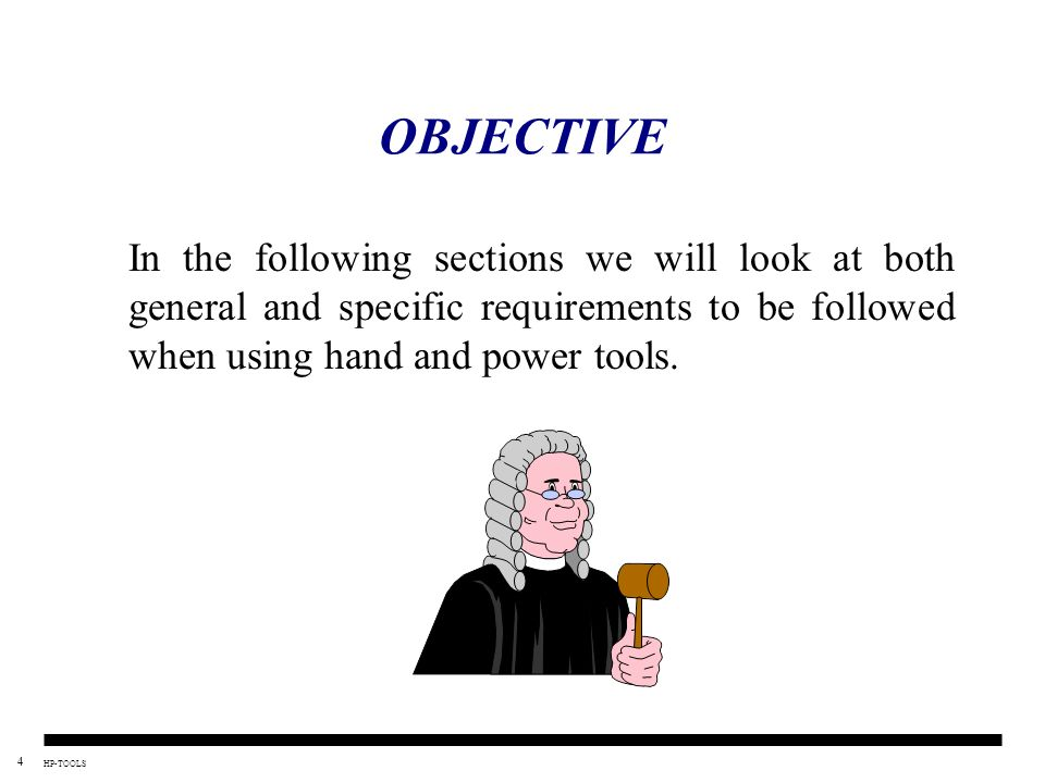 OBJECTIVE In the following sections we will look at both general and specific requirements to be followed when using hand and power tools.