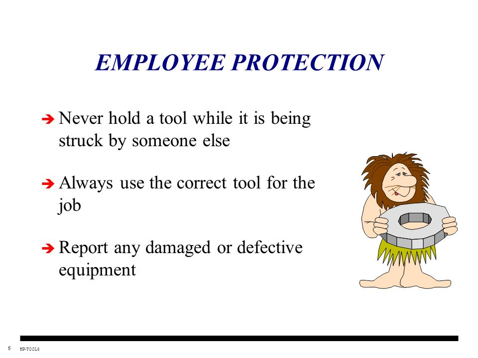 EMPLOYEE PROTECTION Never hold a tool while it is being struck by someone else. Always use the correct tool for the job.