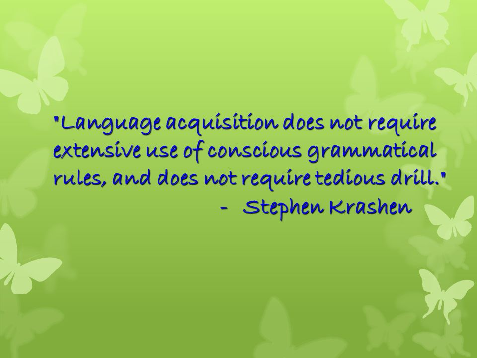 Language acquisition does not require extensive use of conscious grammatical rules, and does not require tedious drill. - Stephen Krashen
