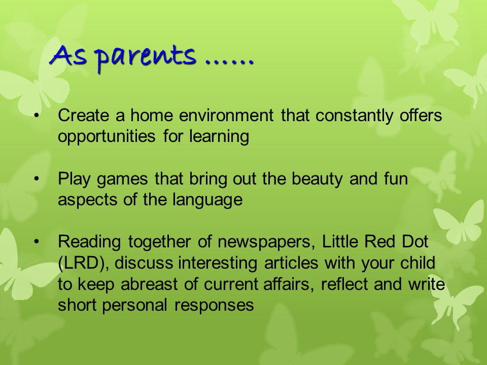 As parents …… Create a home environment that constantly offers opportunities for learning.