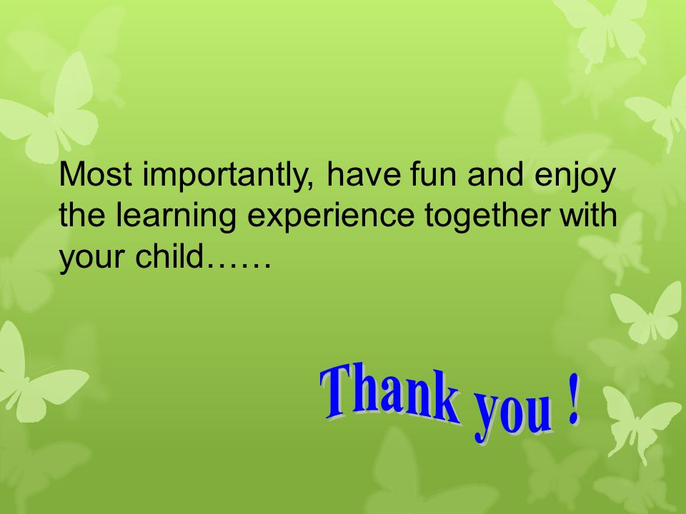 Most importantly, have fun and enjoy the learning experience together with your child……