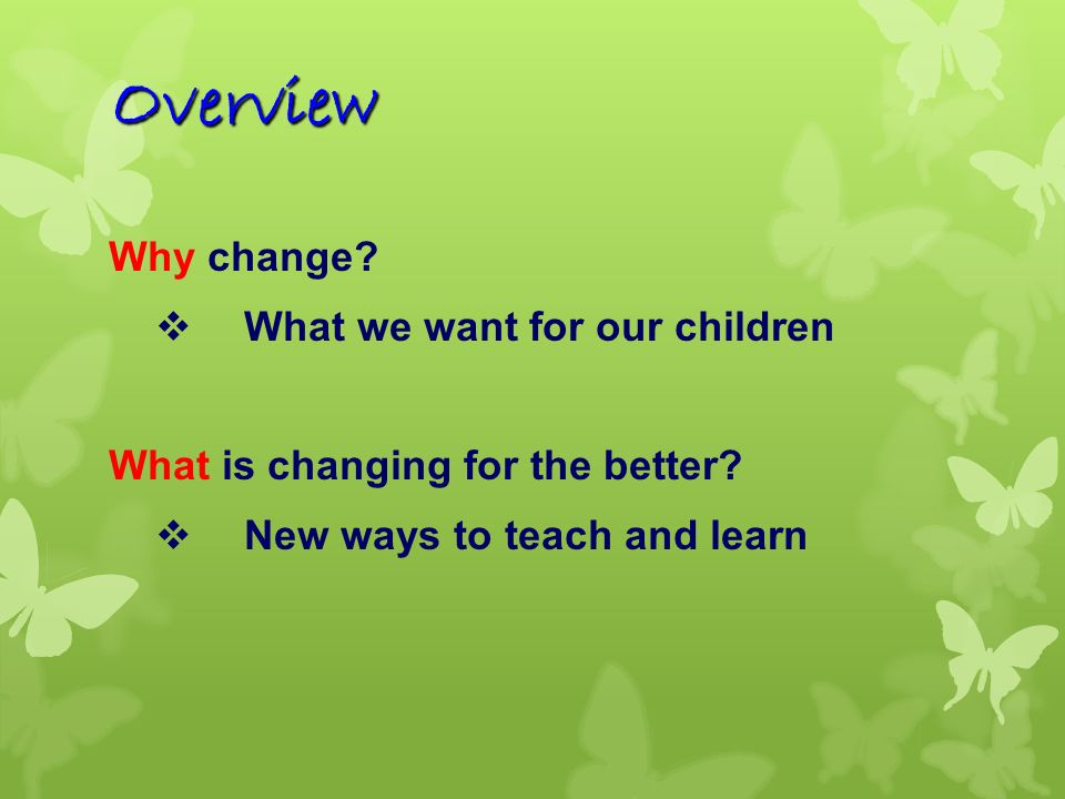 Overview Why change What we want for our children