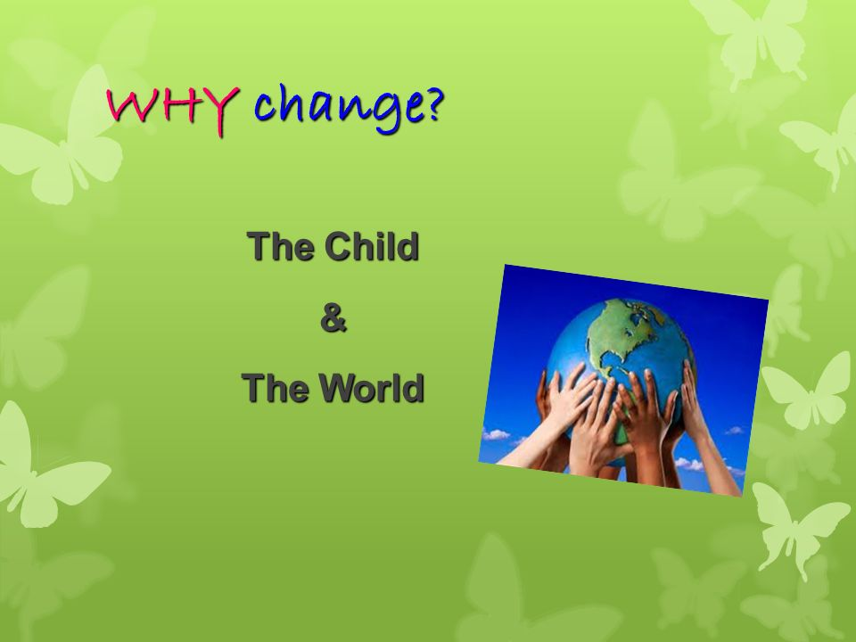 WHY change The Child & The World