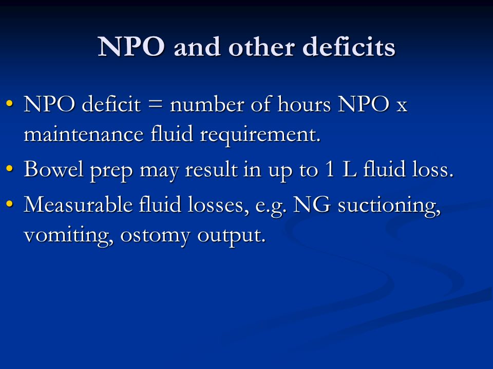 NPO and other deficits NPO deficit = number of hours NPO x maintenance fluid requirement. Bowel prep may result in up to 1 L fluid loss.