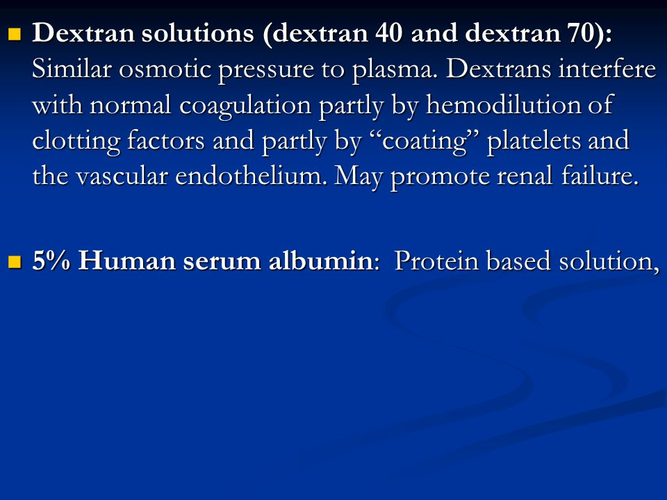 Dextran solutions (dextran 40 and dextran 70): Similar osmotic pressure to plasma. Dextrans interfere with normal coagulation partly by hemodilution of clotting factors and partly by coating platelets and the vascular endothelium. May promote renal failure.