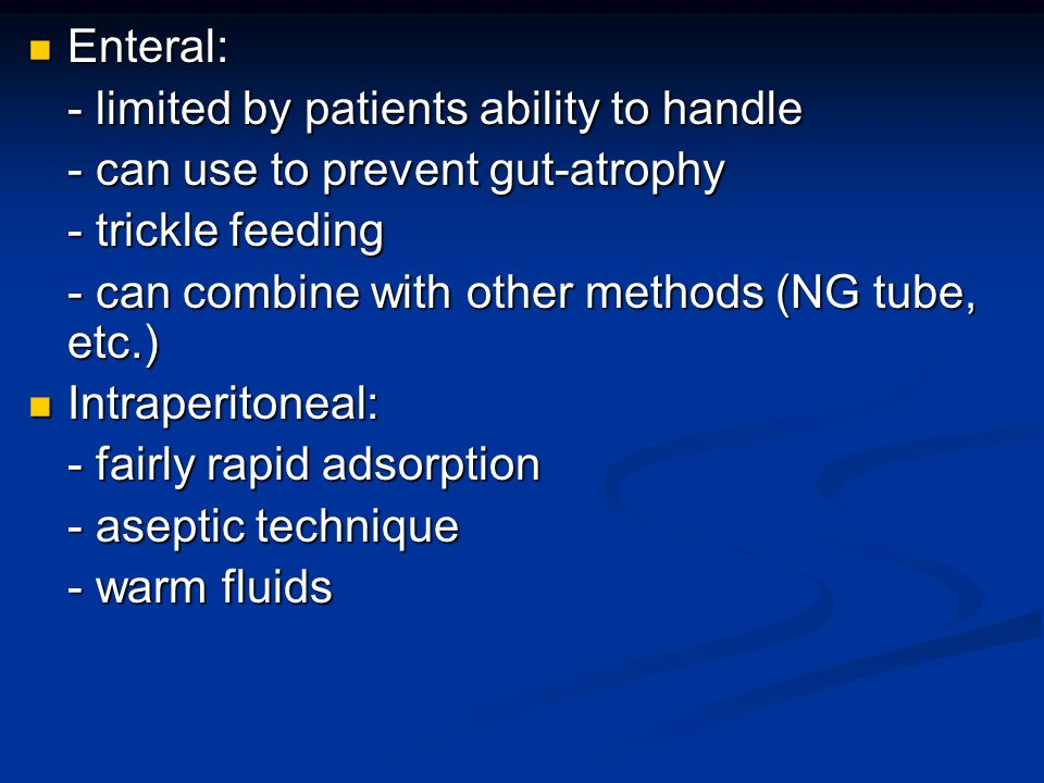 Enteral: - limited by patients ability to handle. - can use to prevent gut-atrophy. - trickle feeding.