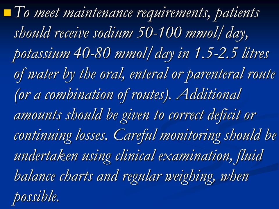 To meet maintenance requirements, patients should receive sodium 50-100 mmol/day, potassium 40-80 mmol/day in 1.5-2.5 litres of water by the oral, enteral or parenteral route (or a combination of routes).