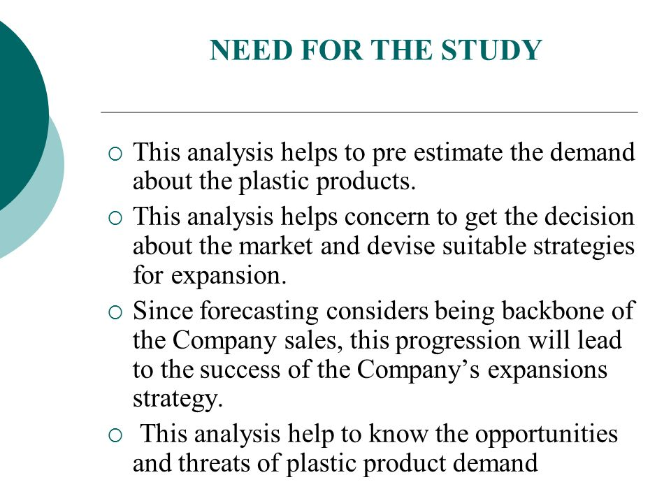 NEED FOR THE STUDY This analysis helps to pre estimate the demand about the plastic products.