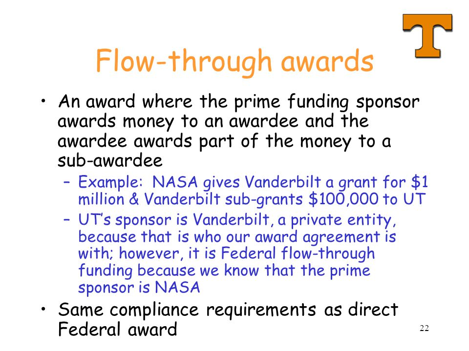 Flow-through awards An award where the prime funding sponsor awards money to an awardee and the awardee awards part of the money to a sub-awardee.
