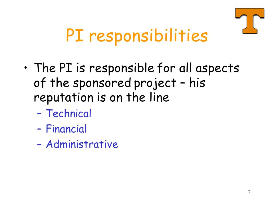 PI responsibilities The PI is responsible for all aspects of the sponsored project – his reputation is on the line.