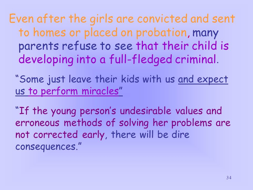 Even after the girls are convicted and sent to homes or placed on probation, many parents refuse to see that their child is developing into a full-fledged criminal.