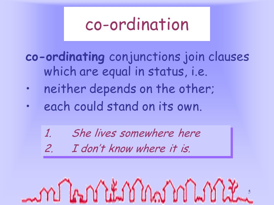 co-ordination co-ordinating conjunctions join clauses which are equal in status, i.e. neither depends on the other;