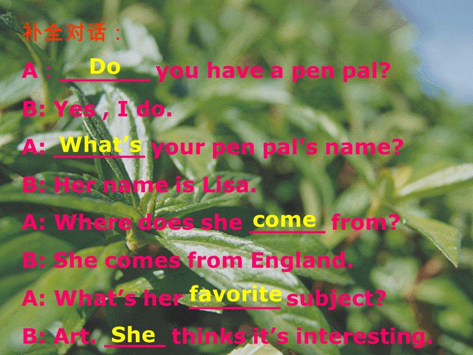 补全对话: A:______ you have a pen pal B: Yes , I do. A: ______ your pen pal's name B: Her name is Lisa.