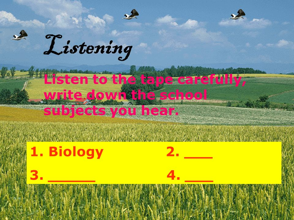 Listening Listen to the tape carefully, write down the school subjects you hear. Biology 2. ___.