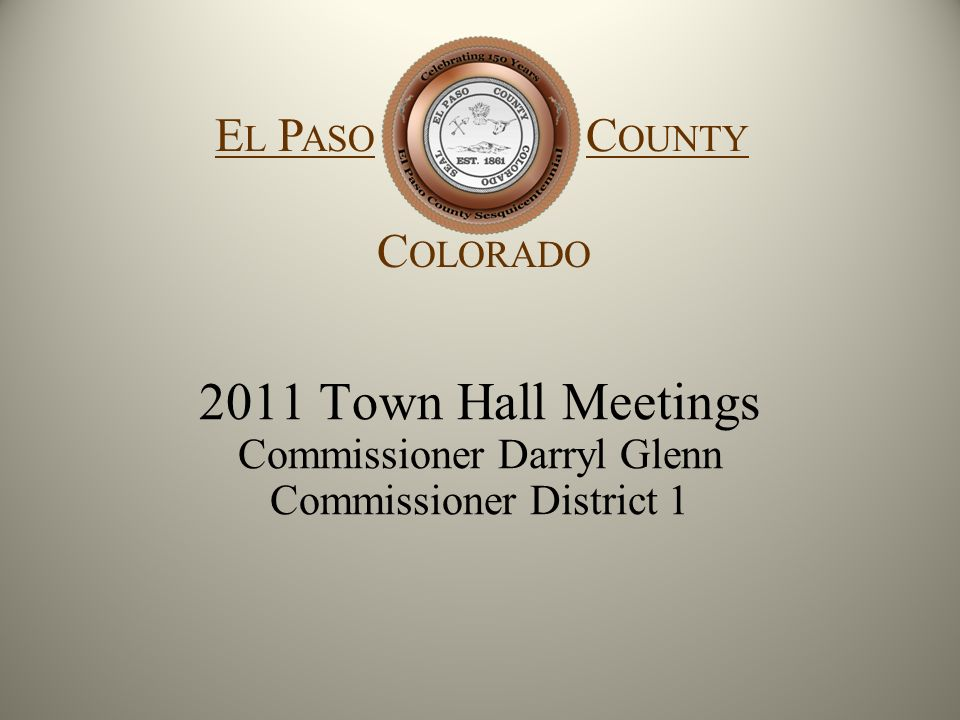 El Paso County Colorado 2011 Town Hall Meetings Commissioner Darryl Glenn Commissioner District 1