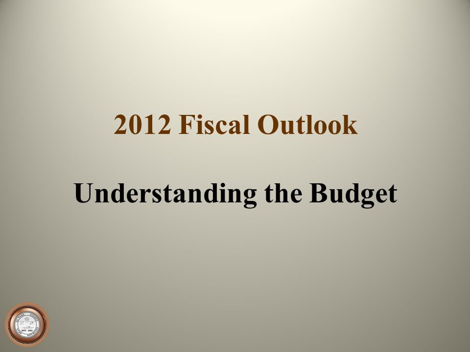 2012 Fiscal Outlook Understanding the Budget